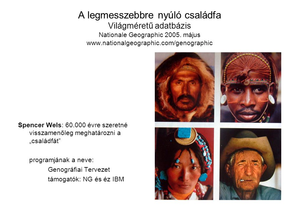 A legmesszebbre nyúló családfa Világméretű adatbázis Nationale Geographic 2005. május www.nationalgeographic.com/genographic Spencer Wels: 60.000 évre