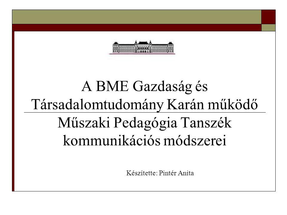 A BME Gazdaság és Társadalomtudomány Karán működő Műszaki Pedagógia Tanszék kommunikációs módszerei Készítette: Pintér Anita