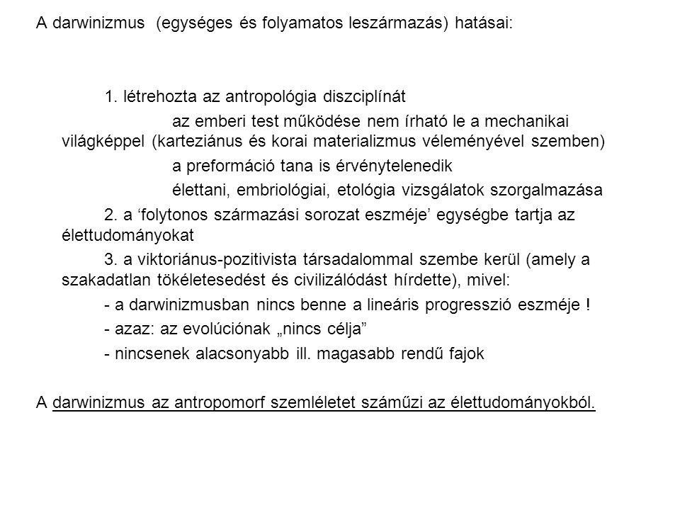 A darwinizmus (egységes és folyamatos leszármazás) hatásai: 1. létrehozta az antropológia diszciplínát az emberi test működése nem írható le a mechani