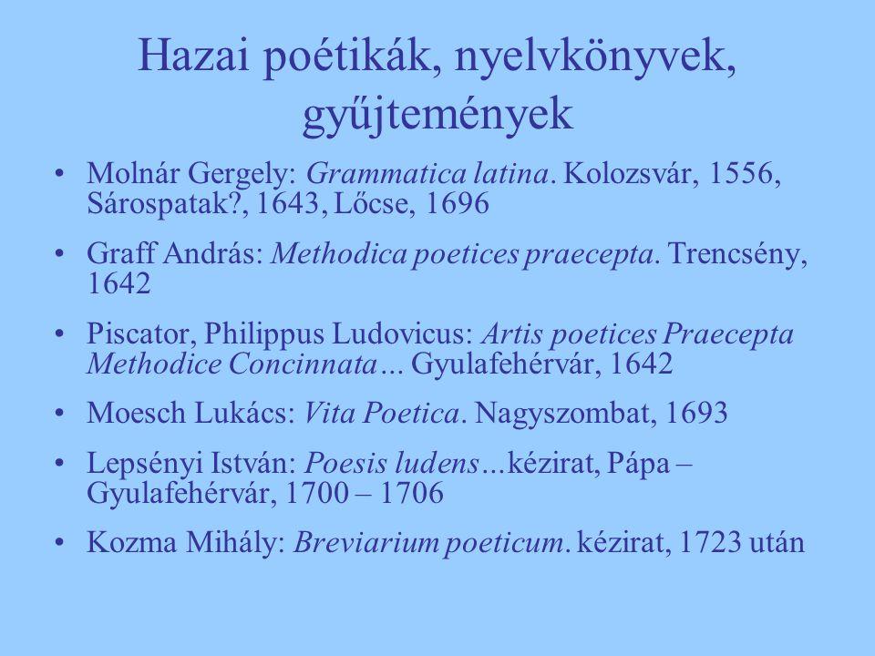 Hazai poétikák, nyelvkönyvek, gyűjtemények Molnár Gergely: Grammatica latina. Kolozsvár, 1556, Sárospatak?, 1643, Lőcse, 1696 Graff András: Methodica
