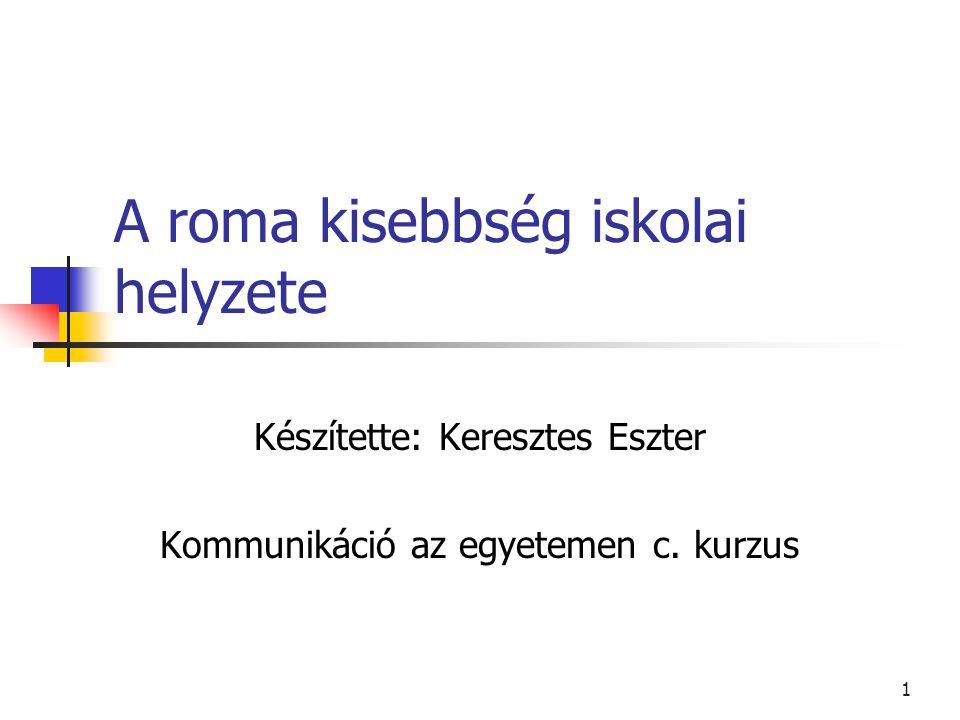1 A roma kisebbség iskolai helyzete Készítette: Keresztes Eszter Kommunikáció az egyetemen c.