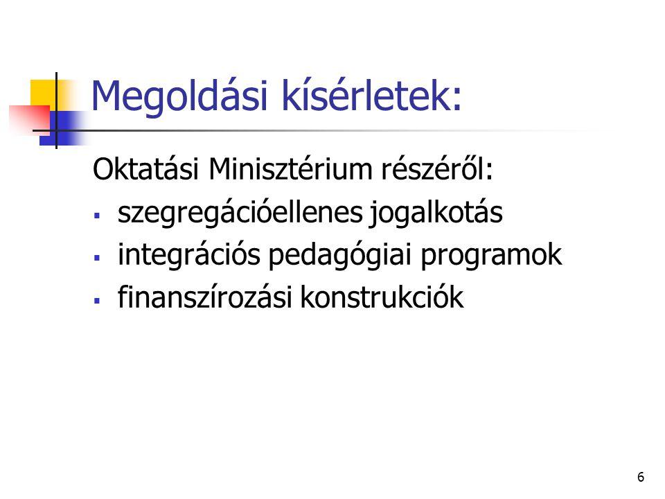 6 Megoldási kísérletek: Oktatási Minisztérium részéről:  szegregációellenes jogalkotás  integrációs pedagógiai programok  finanszírozási konstrukciók