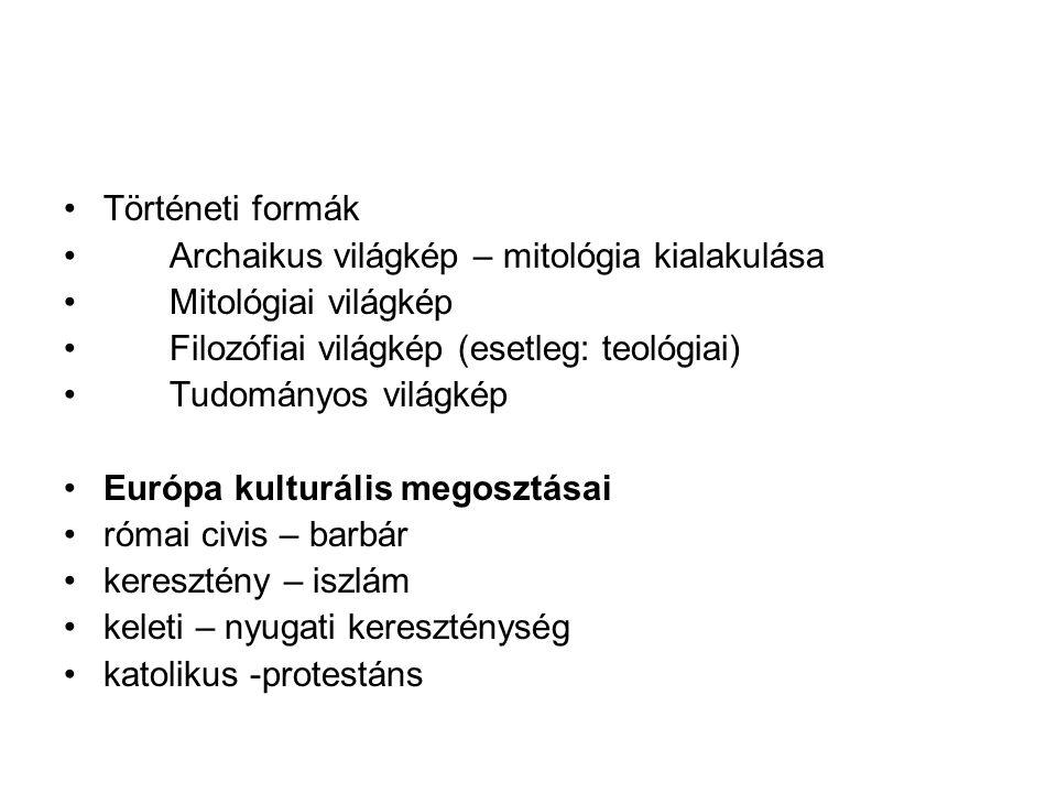 Történeti formák Archaikus világkép – mitológia kialakulása Mitológiai világkép Filozófiai világkép (esetleg: teológiai) Tudományos világkép Európa ku