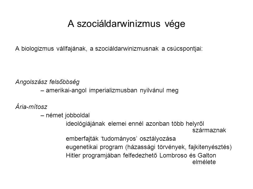A szociáldarwinizmus vége A biologizmus vállfajának, a szociáldarwinizmusnak a csúcspontjai: Angolszász felsőbbség – amerikai-angol imperializmusban nyilvánul meg Ária-mítosz – német jobboldal ideológiájának elemei ennél azonban több helyről származnak emberfajták 'tudományos' osztályozása eugenetikai program (házassági törvények, fajkitenyésztés) Hitler programjában felfedezhető Lombroso és Galton elmélete
