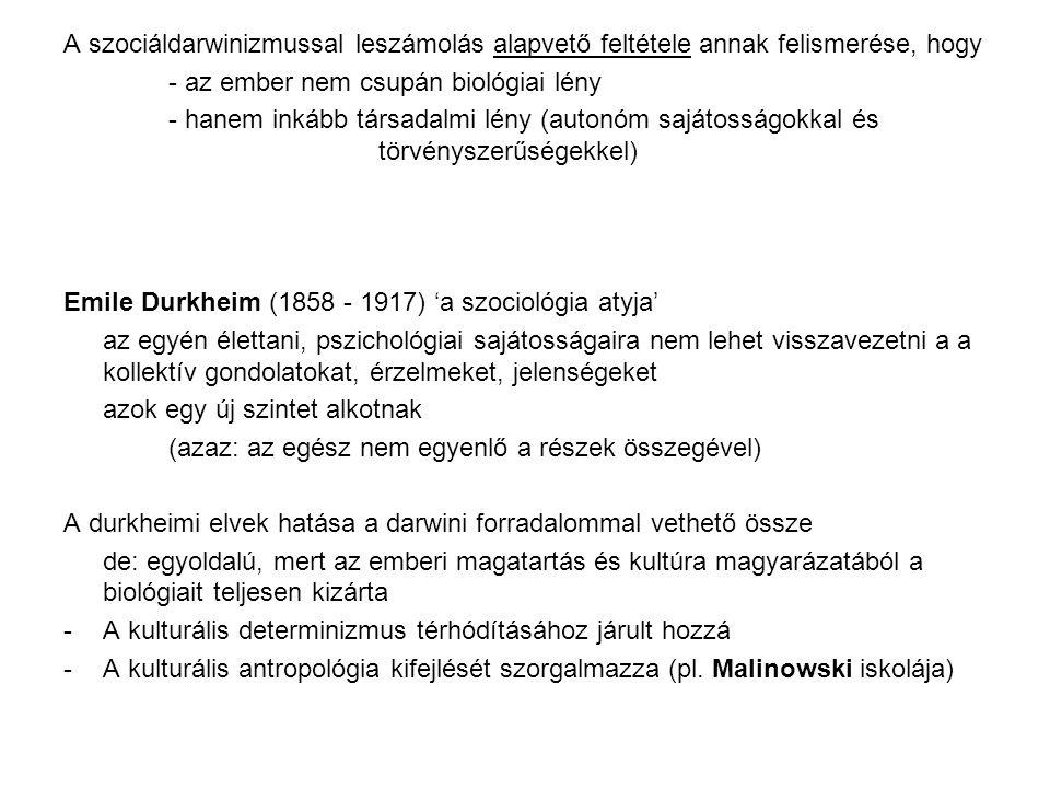 A szociáldarwinizmussal leszámolás alapvető feltétele annak felismerése, hogy - az ember nem csupán biológiai lény - hanem inkább társadalmi lény (autonóm sajátosságokkal és törvényszerűségekkel) Emile Durkheim (1858 - 1917) 'a szociológia atyja' az egyén élettani, pszichológiai sajátosságaira nem lehet visszavezetni a a kollektív gondolatokat, érzelmeket, jelenségeket azok egy új szintet alkotnak (azaz: az egész nem egyenlő a részek összegével) A durkheimi elvek hatása a darwini forradalommal vethető össze de: egyoldalú, mert az emberi magatartás és kultúra magyarázatából a biológiait teljesen kizárta -A kulturális determinizmus térhódításához járult hozzá -A kulturális antropológia kifejlését szorgalmazza (pl.