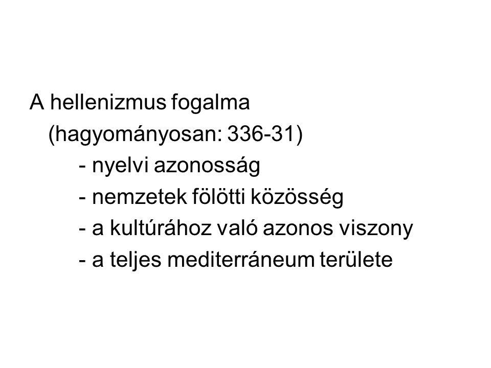 A hellenizmus fogalma (hagyományosan: 336-31) - nyelvi azonosság - nemzetek fölötti közösség - a kultúrához való azonos viszony - a teljes mediterráne