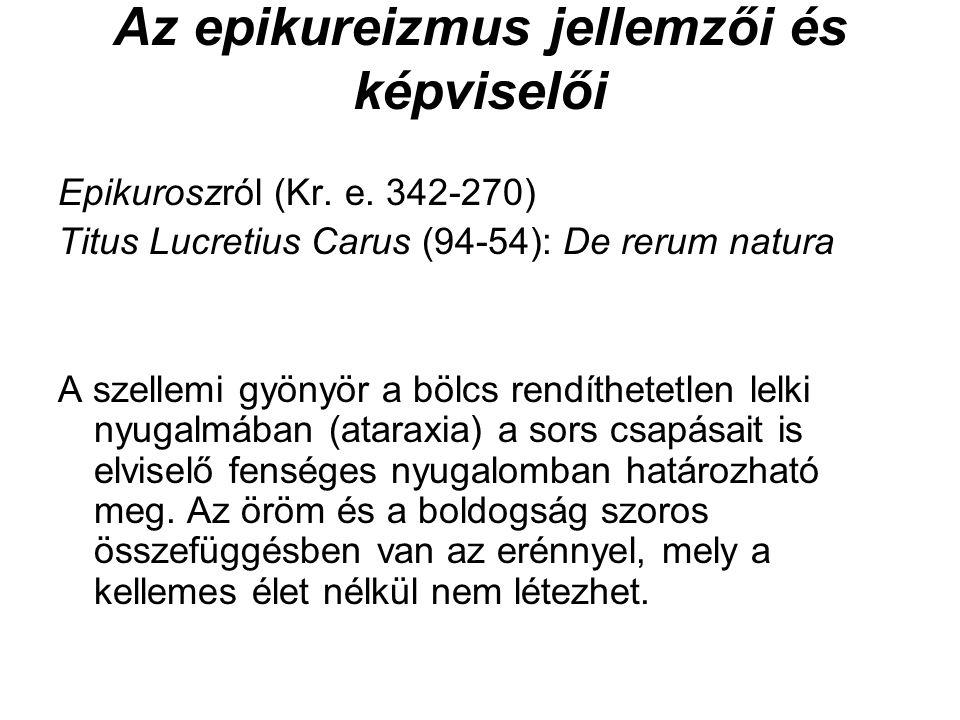 Az epikureizmus jellemzői és képviselői Epikuroszról (Kr. e. 342-270) Titus Lucretius Carus (94-54): De rerum natura A szellemi gyönyör a bölcs rendít