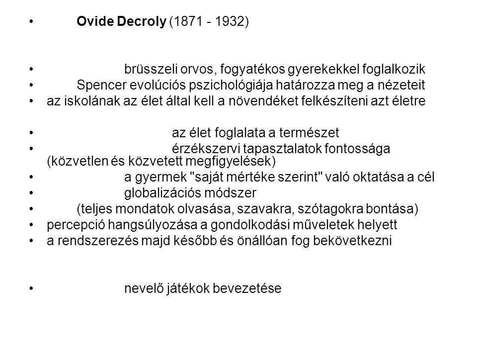 Ovide Decroly (1871 - 1932) brüsszeli orvos, fogyatékos gyerekekkel foglalkozik Spencer evolúciós pszichológiája határozza meg a nézeteit az iskolának az élet által kell a növendéket felkészíteni azt életre az élet foglalata a természet érzékszervi tapasztalatok fontossága (közvetlen és közvetett megfigyelések) a gyermek saját mértéke szerint való oktatása a cél globalizációs módszer (teljes mondatok olvasása, szavakra, szótagokra bontása) percepció hangsúlyozása a gondolkodási műveletek helyett a rendszerezés majd később és önállóan fog bekövetkezni nevelő játékok bevezetése