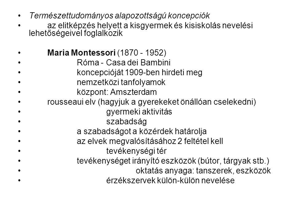 Természettudományos alapozottságú koncepciók az elitképzés helyett a kisgyermek és kisiskolás nevelési lehetőségeivel foglalkozik Maria Montessori (1870 - 1952) Róma - Casa dei Bambini koncepcióját 1909-ben hirdeti meg nemzetközi tanfolyamok központ: Amszterdam rousseaui elv (hagyjuk a gyerekeket önállóan cselekedni) gyermeki aktivitás szabadság a szabadságot a közérdek határolja az elvek megvalósításához 2 feltétel kell tevékenységi tér tevékenységet irányító eszközök (bútor, tárgyak stb.) oktatás anyaga: tanszerek, eszközök érzékszervek külön-külön nevelése