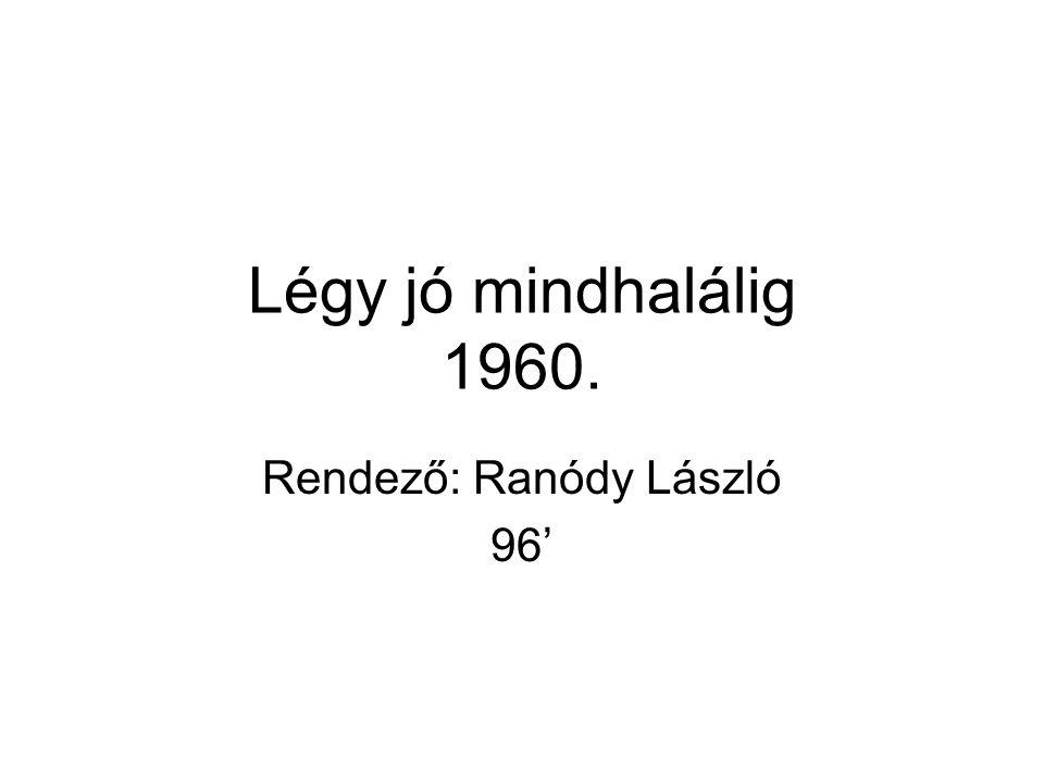 Rendező: Ranódy László 96' Légy jó mindhalálig 1960.