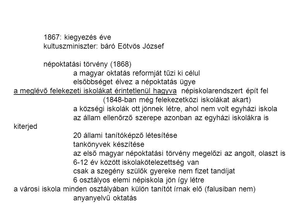 1867: kiegyezés éve kultuszminiszter: báró Eötvös József népoktatási törvény (1868) a magyar oktatás reformját tűzi ki célul elsőbbséget élvez a népoktatás ügye a meglévő felekezeti iskolákat érintetlenül hagyva népiskolarendszert épít fel (1848-ban még felekezetközi iskolákat akart) a községi iskolák ott jönnek létre, ahol nem volt egyházi iskola az állam ellenőrző szerepe azonban az egyházi iskolákra is kiterjed 20 állami tanítóképző létesítése tankönyvek készítése az első magyar népoktatási törvény megelőzi az angolt, olaszt is 6-12 év között iskolakötelezettség van csak a szegény szülők gyereke nem fizet tandíjat 6 osztályos elemi népiskola jön így létre a városi iskola minden osztályában külön tanítót írnak elő (falusiban nem) anyanyelvű oktatás