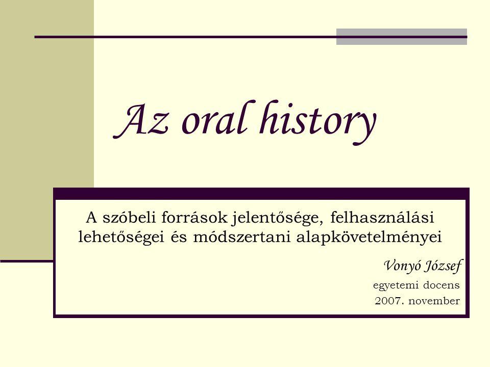 Az oral history A szóbeli források jelentősége, felhasználási lehetőségei és módszertani alapkövetelményei Vonyó József egyetemi docens 2007. november