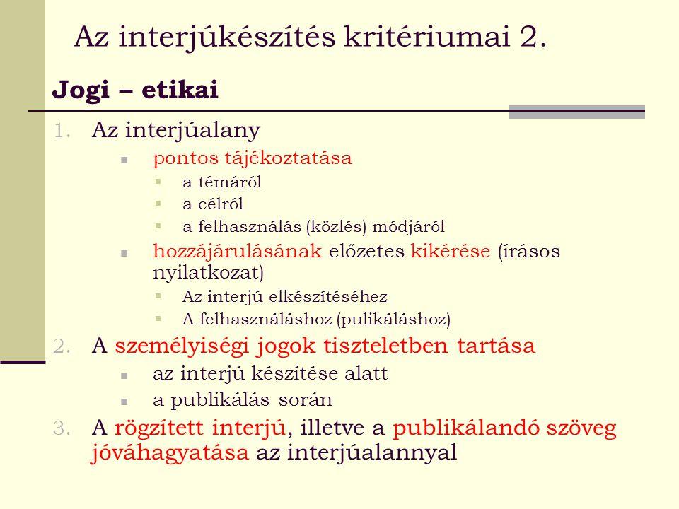 Az interjúkészítés kritériumai 2. Jogi – etikai 1. Az interjúalany pontos tájékoztatása  a témáról  a célról  a felhasználás (közlés) módjáról hozz