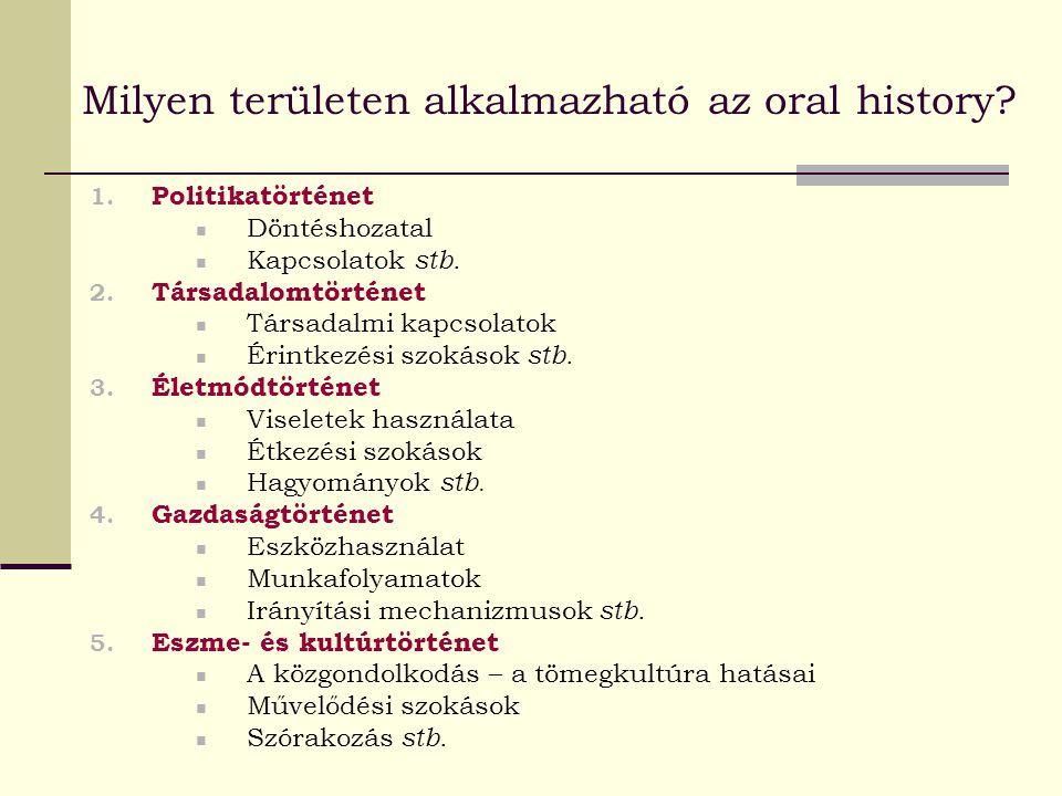Milyen területen alkalmazható az oral history? 1. Politikatörténet Döntéshozatal Kapcsolatok stb. 2. Társadalomtörténet Társadalmi kapcsolatok Érintke