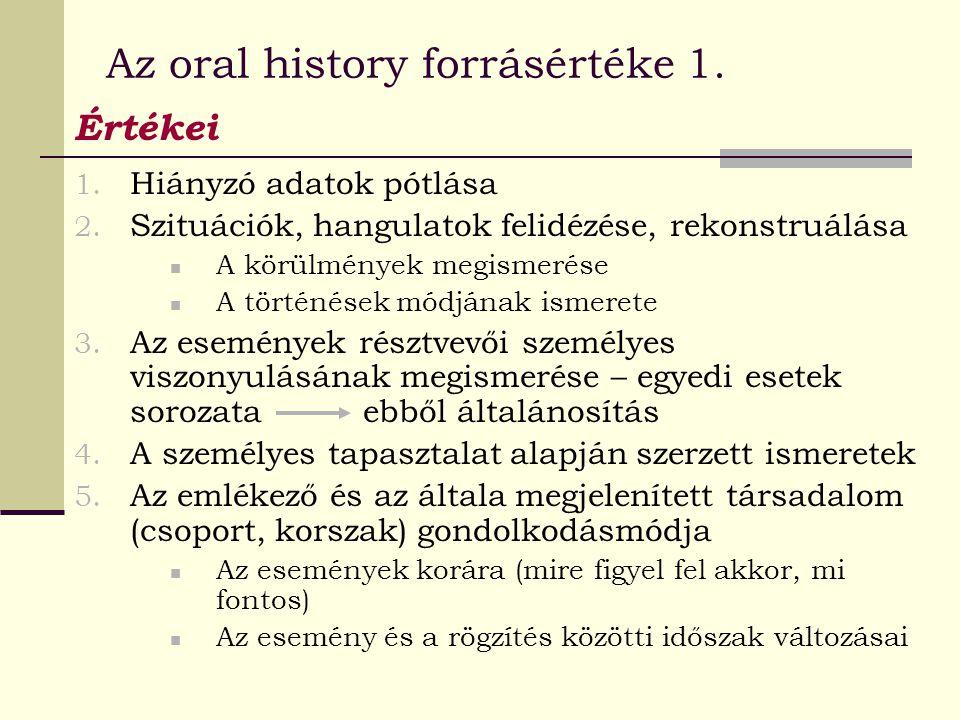 Az oral history forrásértéke 1. Értékei 1. Hiányzó adatok pótlása 2. Szituációk, hangulatok felidézése, rekonstruálása A körülmények megismerése A tör