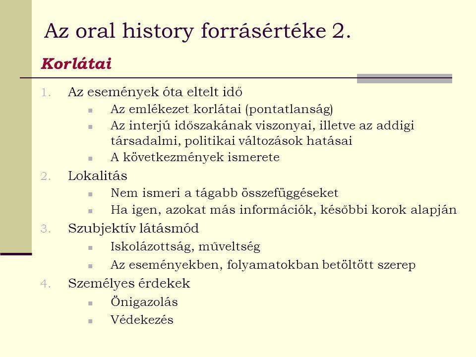 Az oral history forrásértéke 2. Korlátai 1. Az események óta eltelt idő Az emlékezet korlátai (pontatlanság) Az interjú időszakának viszonyai, illetve