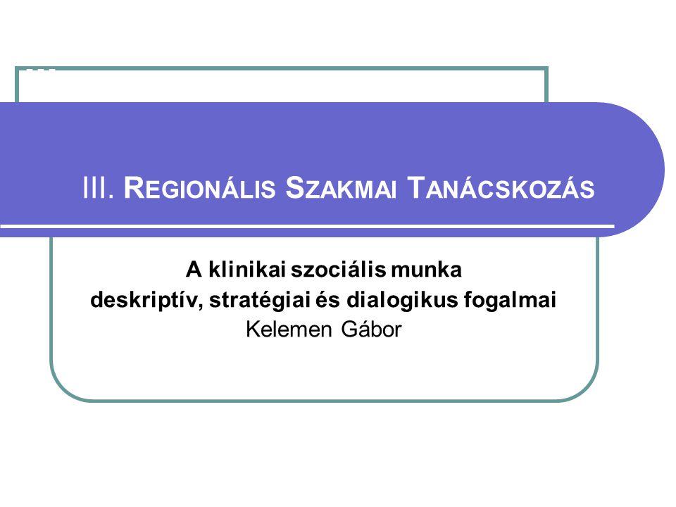 III. III. R EGIONÁLIS S ZAKMAI T ANÁCSKOZÁS A klinikai szociális munka deskriptív, stratégiai és dialogikus fogalmai Kelemen Gábor