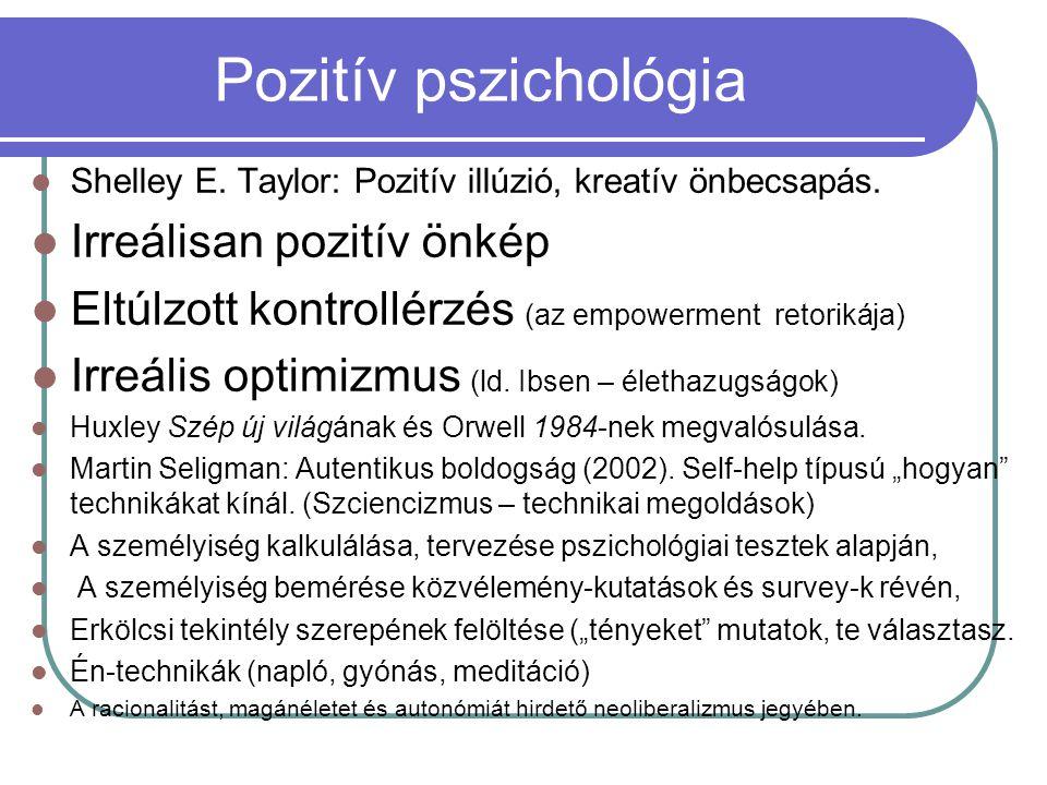 Pozitív pszichológia Shelley E. Taylor: Pozitív illúzió, kreatív önbecsapás. Irreálisan pozitív önkép Eltúlzott kontrollérzés (az empowerment retoriká