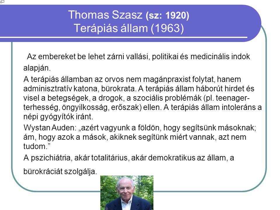 Thomas Szasz (sz: 1920) Terápiás állam (1963) Az embereket be lehet zárni vallási, politikai és medicinális indok alapján. A terápiás államban az orvo