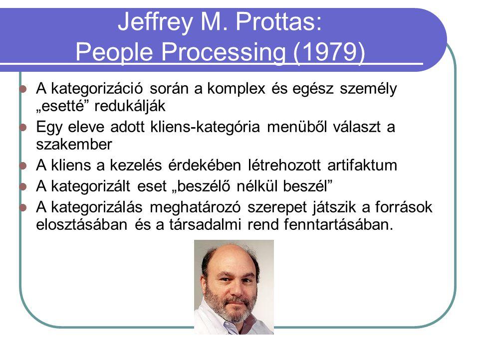 """Jeffrey M. Prottas: People Processing (1979) A kategorizáció során a komplex és egész személy """"esetté"""" redukálják Egy eleve adott kliens-kategória men"""