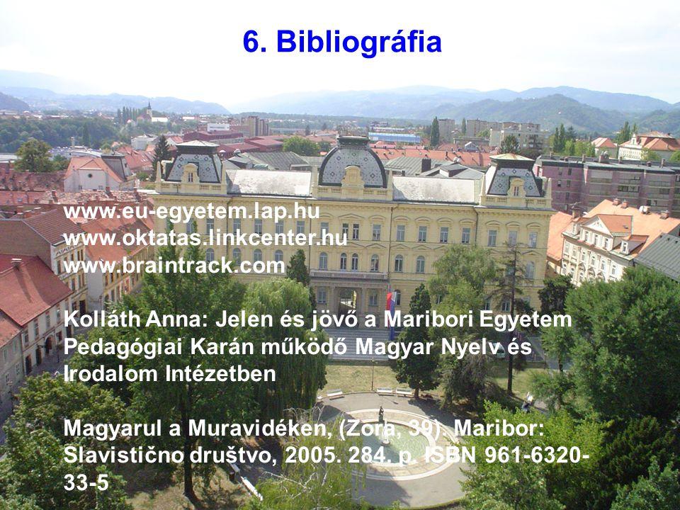 6. Bibliográfia www.eu-egyetem.lap.hu www.oktatas.linkcenter.hu www.braintrack.com Kolláth Anna: Jelen és jövő a Maribori Egyetem Pedagógiai Karán műk
