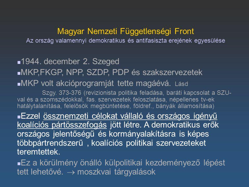 Magyar Nemzeti Függetlenségi Front Az ország valamennyi demokratikus és antifasiszta erejének egyesülése 1944. december 2. Szeged MKP,FKGP, NPP, SZDP,
