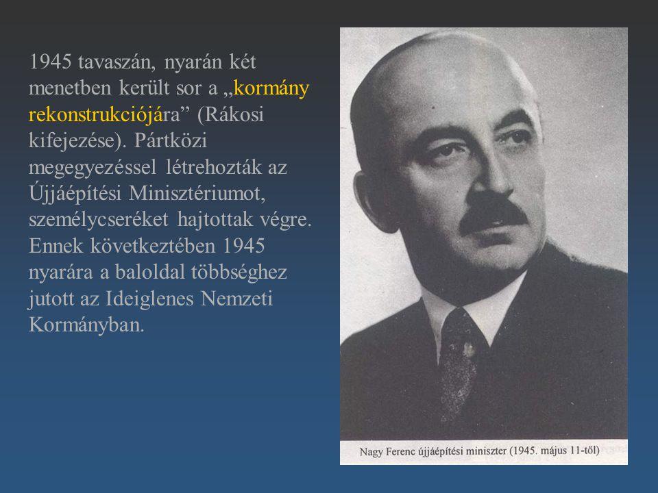 """1945 tavaszán, nyarán két menetben került sor a """"kormány rekonstrukciójára"""" (Rákosi kifejezése). Pártközi megegyezéssel létrehozták az Újjáépítési Min"""