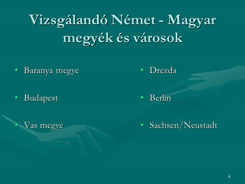 6 Vizsgálandó Német - Magyar megyék és városok Baranya megyeBaranya megye BudapestBudapest Vas megyeVas megye Drezda Berlin Sachsen/Neustadt