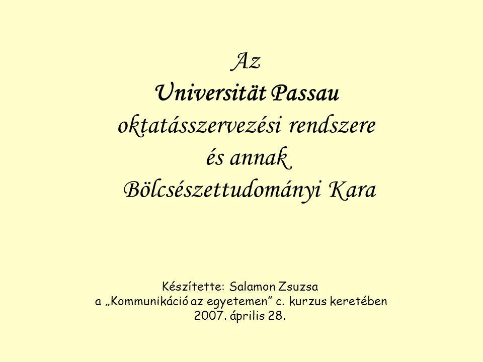 """Az Universität Passau oktatásszervezési rendszere és annak Bölcsészettudományi Kara Készítette: Salamon Zsuzsa a """"Kommunikáció az egyetemen"""" c. kurzus"""