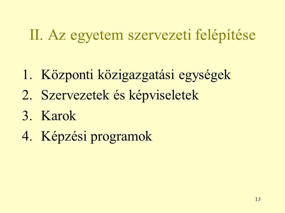 13 II. Az egyetem szervezeti felépítése 1.Központi közigazgatási egységek 2.Szervezetek és képviseletek 3.Karok 4.Képzési programok