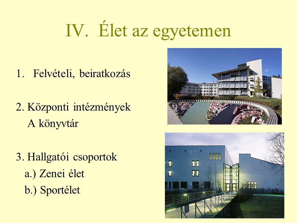 IV. Élet az egyetemen 1.Felvételi, beiratkozás 2. Központi intézmények A könyvtár 3. Hallgatói csoportok a.) Zenei élet b.) Sportélet