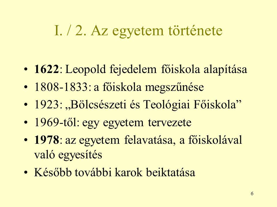 """6 I. / 2. Az egyetem története 1622: Leopold fejedelem főiskola alapítása 1808-1833: a főiskola megszűnése 1923: """"Bölcsészeti és Teológiai Főiskola"""" 1"""