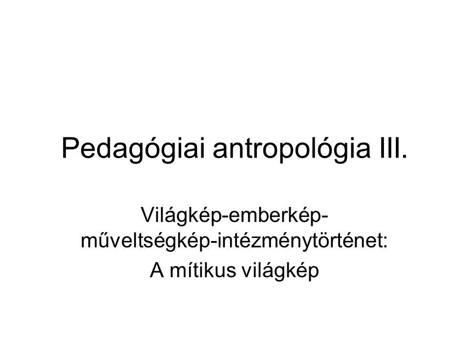 Pedagógiai antropológia III. Világkép-emberkép- műveltségkép-intézménytörténet: A mítikus világkép