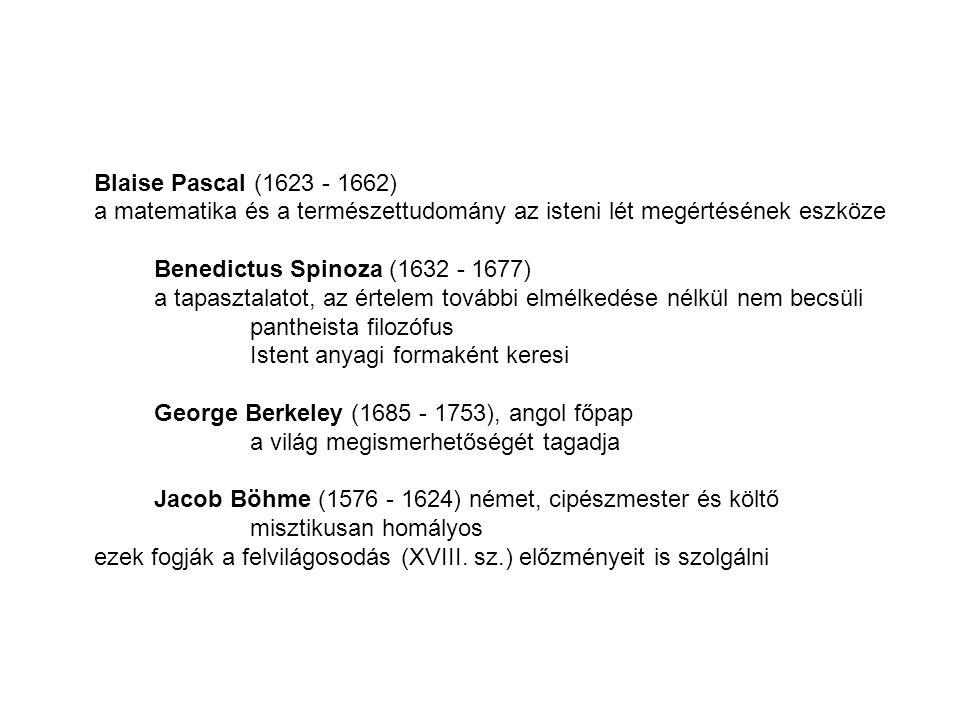 Blaise Pascal (1623 - 1662) a matematika és a természettudomány az isteni lét megértésének eszköze Benedictus Spinoza (1632 - 1677) a tapasztalatot, az értelem további elmélkedése nélkül nem becsüli pantheista filozófus Istent anyagi formaként keresi George Berkeley (1685 - 1753), angol főpap a világ megismerhetőségét tagadja Jacob Böhme (1576 - 1624) német, cipészmester és költő misztikusan homályos ezek fogják a felvilágosodás (XVIII.