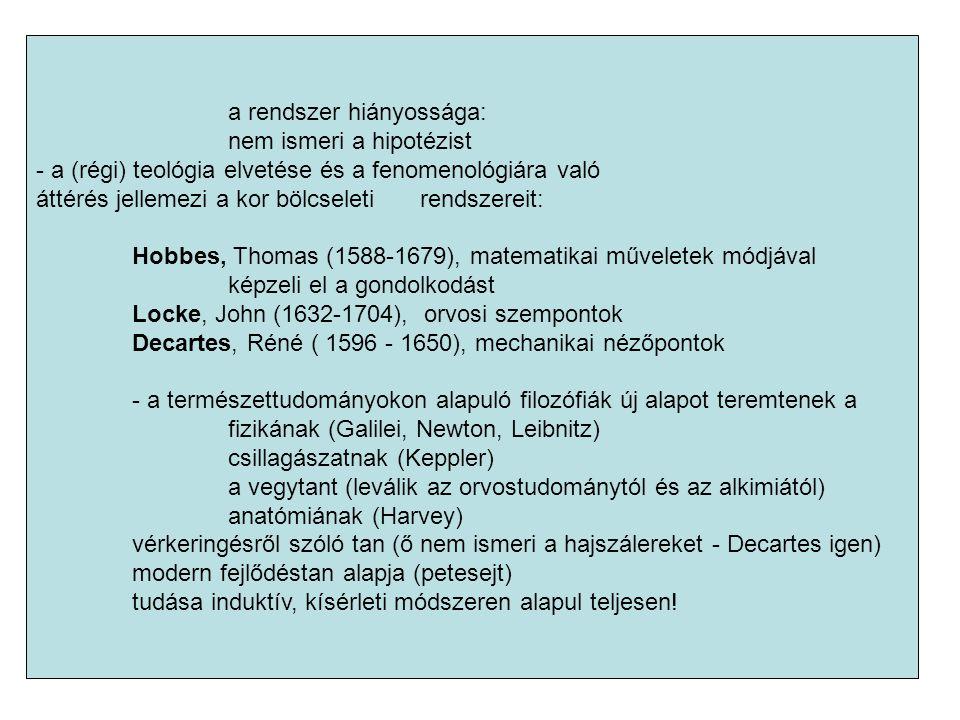 a rendszer hiányossága: nem ismeri a hipotézist - a (régi) teológia elvetése és a fenomenológiára való áttérés jellemezi a kor bölcseleti rendszereit: Hobbes, Thomas (1588-1679), matematikai műveletek módjával képzeli el a gondolkodást Locke, John (1632-1704), orvosi szempontok Decartes, Réné ( 1596 - 1650), mechanikai nézőpontok - a természettudományokon alapuló filozófiák új alapot teremtenek a fizikának (Galilei, Newton, Leibnitz) csillagászatnak (Keppler) a vegytant (leválik az orvostudománytól és az alkimiától) anatómiának (Harvey) vérkeringésről szóló tan (ő nem ismeri a hajszálereket - Decartes igen) modern fejlődéstan alapja (petesejt) tudása induktív, kísérleti módszeren alapul teljesen!