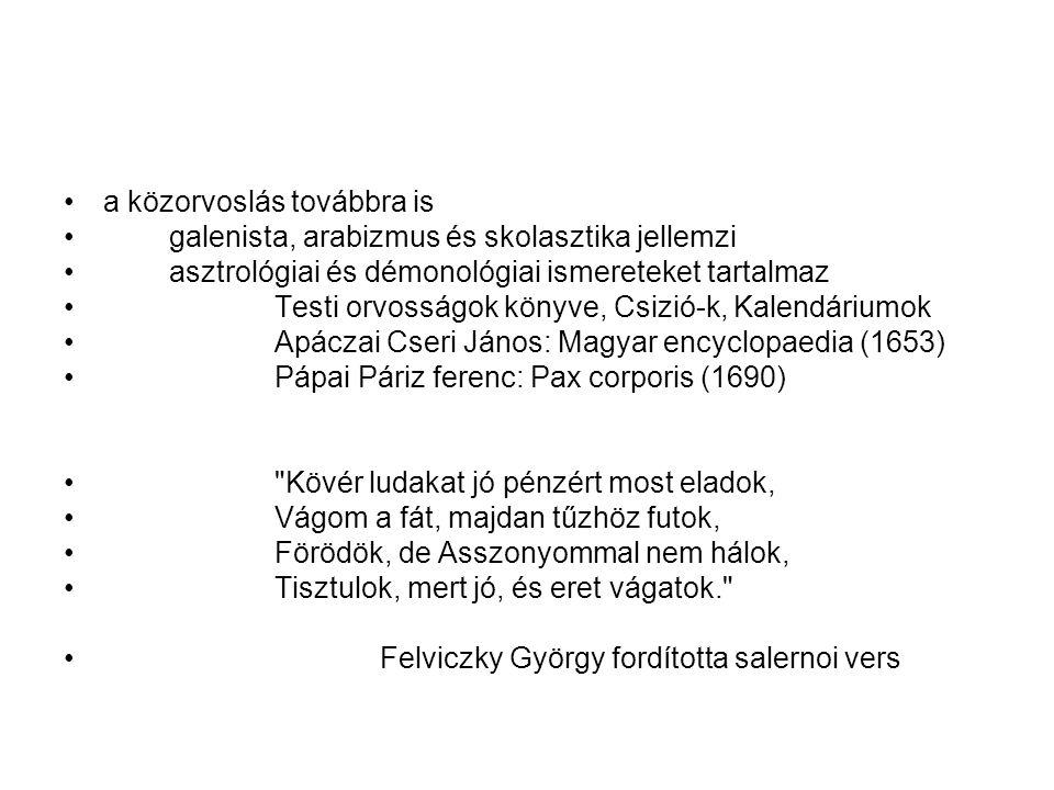 a közorvoslás továbbra is galenista, arabizmus és skolasztika jellemzi asztrológiai és démonológiai ismereteket tartalmaz Testi orvosságok könyve, Csizió-k, Kalendáriumok Apáczai Cseri János: Magyar encyclopaedia (1653) Pápai Páriz ferenc: Pax corporis (1690) Kövér ludakat jó pénzért most eladok, Vágom a fát, majdan tűzhöz futok, Förödök, de Asszonyommal nem hálok, Tisztulok, mert jó, és eret vágatok. Felviczky György fordította salernoi vers
