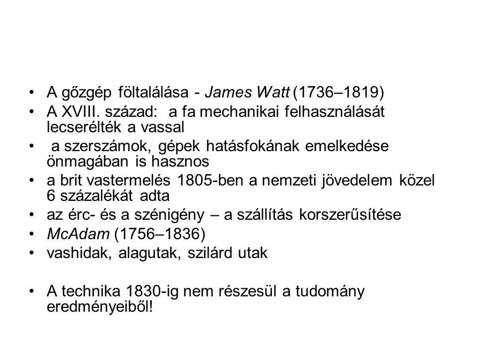 A gőzgép föltalálása - James Watt (1736–1819) A XVIII. század: a fa mechanikai felhasználását lecserélték a vassal a szerszámok, gépek hatásfokának em