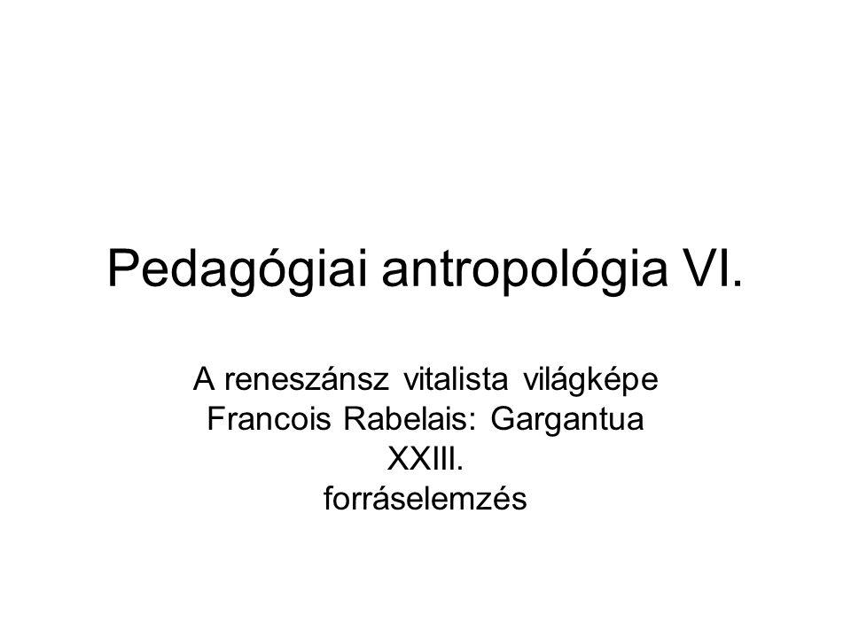 Pedagógiai antropológia VI. A reneszánsz vitalista világképe Francois Rabelais: Gargantua XXIII.