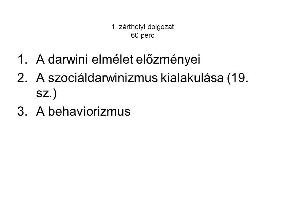 1. zárthelyi dolgozat 60 perc 1.A darwini elmélet előzményei 2.A szociáldarwinizmus kialakulása (19. sz.) 3.A behaviorizmus