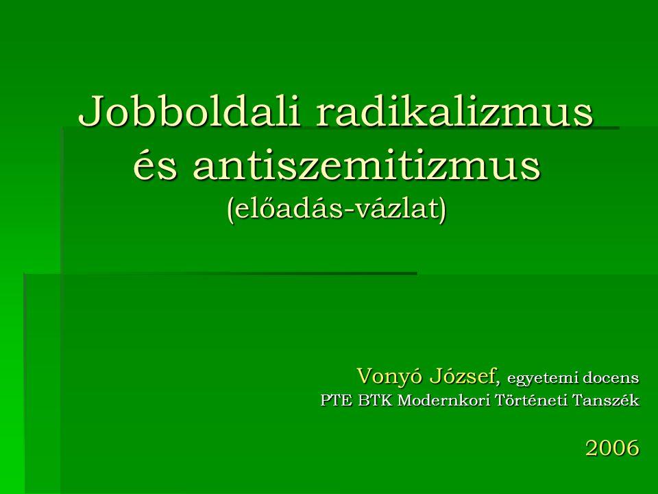 Jobboldali radikalizmus és antiszemitizmus (előadás-vázlat) Vonyó József, egyetemi docens PTE BTK Modernkori Történeti Tanszék 2006