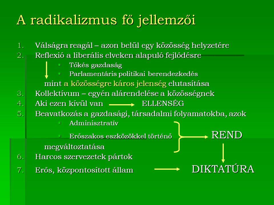 A radikalizmus fő jellemzői 1.Válságra reagál – azon belül egy közösség helyzetére 2.Reflexió a liberális elveken alapuló fejlődésre  Tőkés gazdaság  Parlamentáris politikai berendezkedés mint a közösségre káros jelenség elutasítása 3.Kollektívum – egyén alárendelése a közösségnek 4.Aki ezen kívül van ELLENSÉG 5.Beavatkozás a gazdasági, társadalmi folyamatokba, azok  Adminisztratív  Erőszakos eszközökkel történő REND megváltoztatása 6.Harcos szervezetek pártok 7.Erős, központosított állam DIKTATÚRA