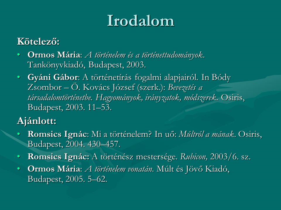 Irodalom Kötelező: Ormos Mária: A történelem és a történettudományok. Tankönyvkiadó, Budapest, 2003.Ormos Mária: A történelem és a történettudományok.