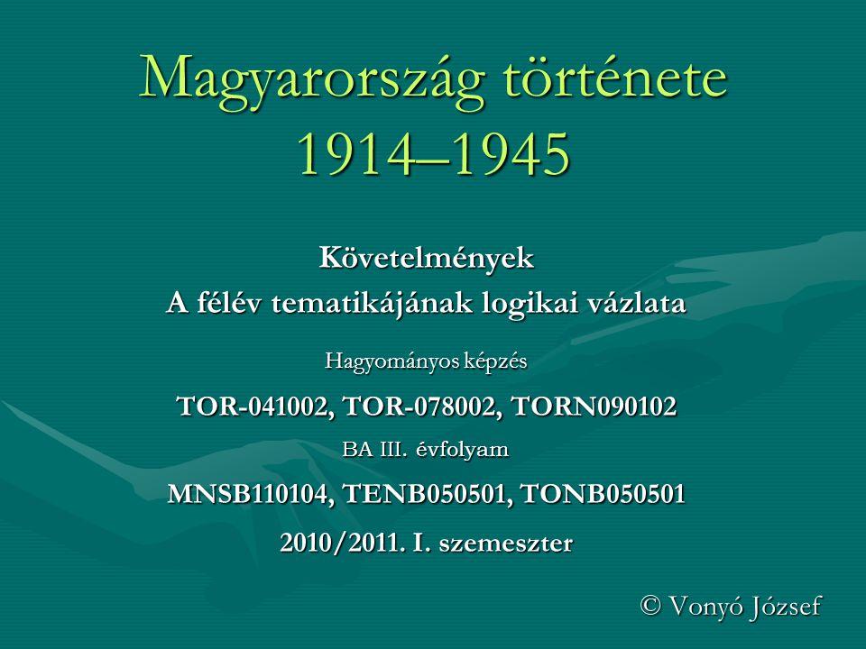 Magyarország története 1914–1945 Követelmények A félév tematikájának logikai vázlata Hagyományos képzés TOR-041002, TOR-078002, TORN090102 BA III.