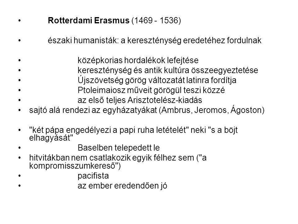 Rotterdami Erasmus (1469 - 1536) északi humanisták: a kereszténység eredetéhez fordulnak középkorias hordalékok lefejtése kereszténység és antik kultúra összeegyeztetése Újszövetség görög változatát latinra fordítja Ptoleimaiosz műveit görögül teszi közzé az első teljes Arisztotelész-kiadás sajtó alá rendezi az egyházatyákat (Ambrus, Jeromos, Ágoston) két pápa engedélyezi a papi ruha letételét neki s a böjt elhagyását Baselben telepedett le hitvitákban nem csatlakozik egyik félhez sem ( a kompromisszumkereső ) pacifista az ember eredendően jó
