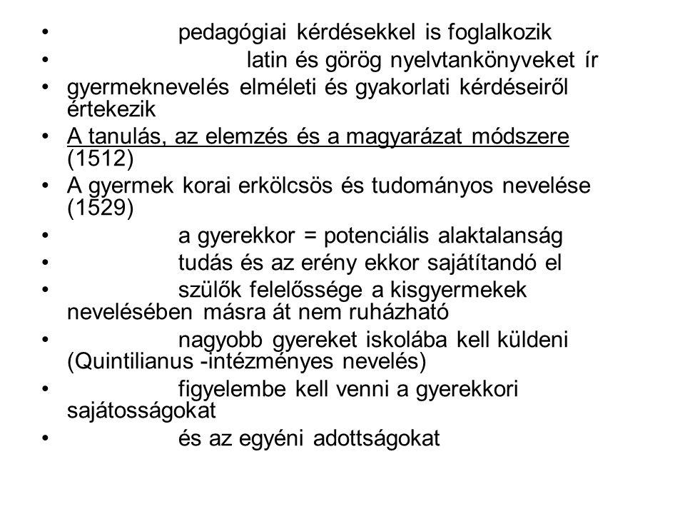 pedagógiai kérdésekkel is foglalkozik latin és görög nyelvtankönyveket ír gyermeknevelés elméleti és gyakorlati kérdéseiről értekezik A tanulás, az elemzés és a magyarázat módszere (1512) A gyermek korai erkölcsös és tudományos nevelése (1529) a gyerekkor = potenciális alaktalanság tudás és az erény ekkor sajátítandó el szülők felelőssége a kisgyermekek nevelésében másra át nem ruházható nagyobb gyereket iskolába kell küldeni (Quintilianus -intézményes nevelés) figyelembe kell venni a gyerekkori sajátosságokat és az egyéni adottságokat