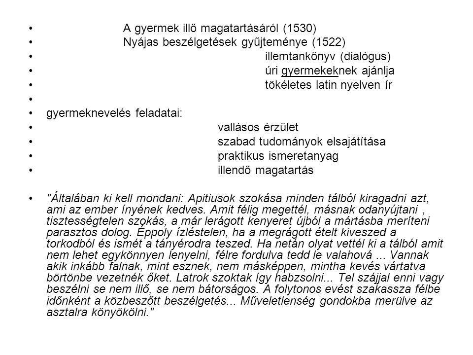 A gyermek illő magatartásáról (1530) Nyájas beszélgetések gyűjteménye (1522) illemtankönyv (dialógus) úri gyermekeknek ajánlja tökéletes latin nyelven ír gyermeknevelés feladatai: vallásos érzület szabad tudományok elsajátítása praktikus ismeretanyag illendő magatartás Általában ki kell mondani: Apitiusok szokása minden tálból kiragadni azt, ami az ember ínyének kedves.