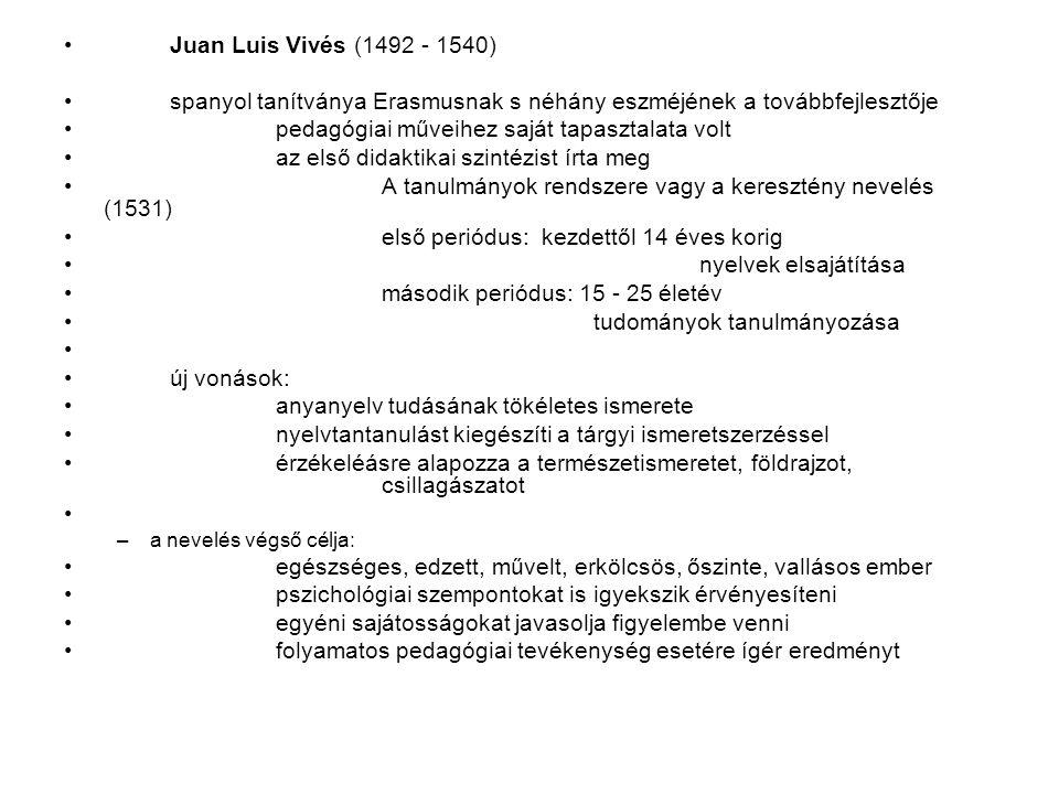 Juan Luis Vivés (1492 - 1540) spanyol tanítványa Erasmusnak s néhány eszméjének a továbbfejlesztője pedagógiai műveihez saját tapasztalata volt az első didaktikai szintézist írta meg A tanulmányok rendszere vagy a keresztény nevelés (1531) első periódus: kezdettől 14 éves korig nyelvek elsajátítása második periódus: 15 - 25 életév tudományok tanulmányozása új vonások: anyanyelv tudásának tökéletes ismerete nyelvtantanulást kiegészíti a tárgyi ismeretszerzéssel érzékeléásre alapozza a természetismeretet, földrajzot, csillagászatot –a nevelés végső célja: egészséges, edzett, művelt, erkölcsös, őszinte, vallásos ember pszichológiai szempontokat is igyekszik érvényesíteni egyéni sajátosságokat javasolja figyelembe venni folyamatos pedagógiai tevékenység esetére ígér eredményt