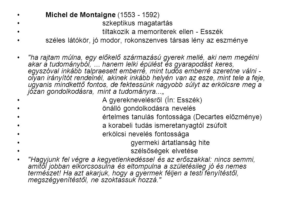 Michel de Montaigne (1553 - 1592) szkeptikus magatartás tiltakozik a memoriterek ellen - Esszék széles látókör, jó modor, rokonszenves társas lény az eszménye ha rajtam múlna, egy előkelő származású gyerek mellé, aki nem megélni akar a tudományból,...