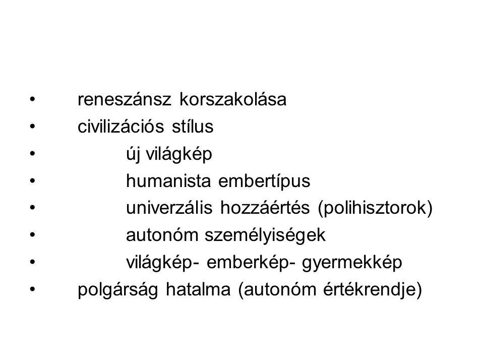 reneszánsz korszakolása civilizációs stílus új világkép humanista embertípus univerzális hozzáértés (polihisztorok) autonóm személyiségek világkép- emberkép- gyermekkép polgárság hatalma (autonóm értékrendje)