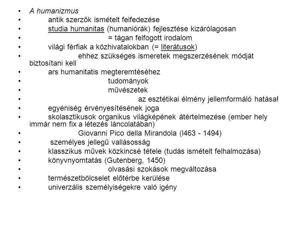 A humanizmus antik szerzők ismételt felfedezése studia humanitas (humaniórák) fejlesztése kizárólagosan = tágan felfogott irodalom világi férfiak a közhivatalokban (= literátusok) ehhez szükséges ismeretek megszerzésének módját biztosítani kell ars humanitatis megteremtéséhez tudományok művészetek az esztétikai élmény jellemformáló hatása.